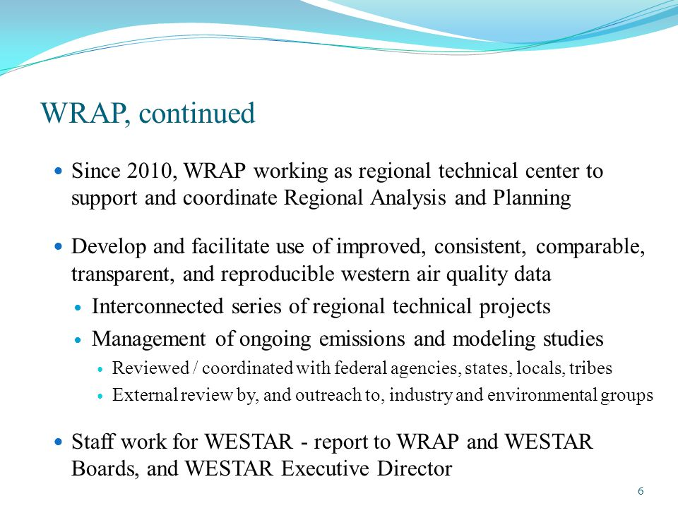 Since 2010, WRAP working as regional technical center to support and coordinate Regional Analysis and Planning Develop and facilitate use of improved, consistent, comparable, transparent, and reproducible western air quality data Interconnected series of regional technical projects Management of ongoing emissions and modeling studies Reviewed / coordinated with federal agencies, states, locals, tribes External review by, and outreach to, industry and environmental groups Staff work for WESTAR - report to WRAP and WESTAR Boards, and WESTAR Executive Director WRAP, continued 6