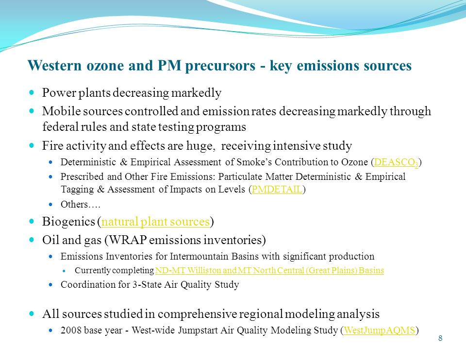 Western ozone and PM precursors - key emissions sources Power plants decreasing markedly Mobile sources controlled and emission rates decreasing markedly through federal rules and state testing programs Fire activity and effects are huge, receiving intensive study Deterministic & Empirical Assessment of Smoke's Contribution to Ozone (DEASCO 3 )DEASCO 3 Prescribed and Other Fire Emissions: Particulate Matter Deterministic & Empirical Tagging & Assessment of Impacts on Levels (PMDETAIL)PMDETAIL Others….