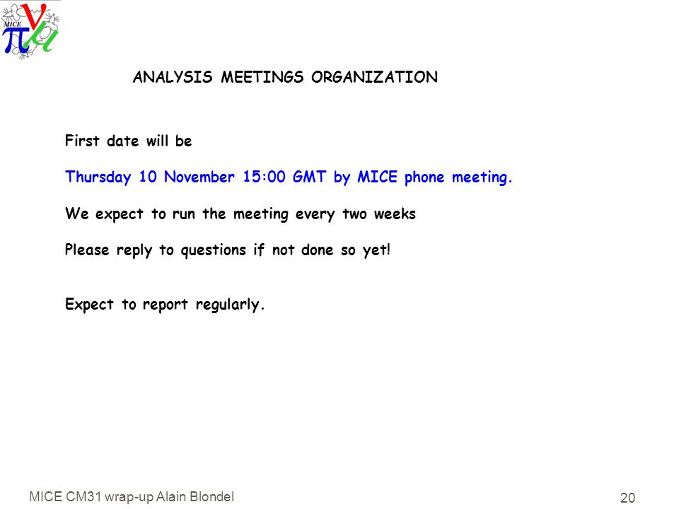 MICE CM31 wrap-up Alain Blondel 20 ANALYSIS MEETINGS ORGANIZATION First date will be Thursday 10 November 15:00 GMT by MICE phone meeting.
