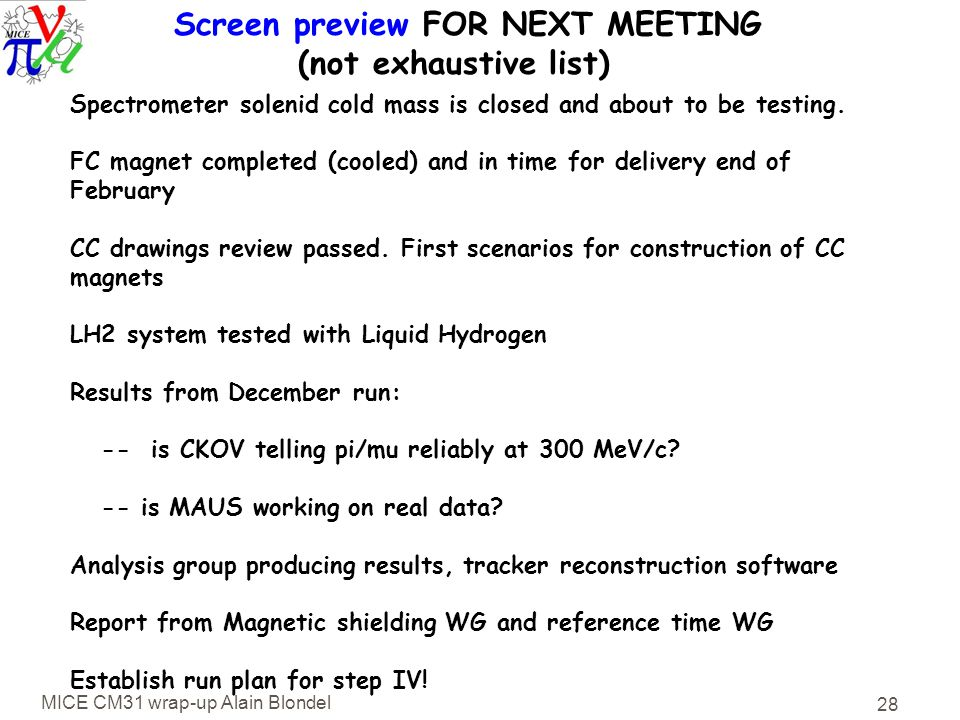 MICE CM31 wrap-up Alain Blondel 28 Screen preview FOR NEXT MEETING (not exhaustive list) Spectrometer solenid cold mass is closed and about to be testing.
