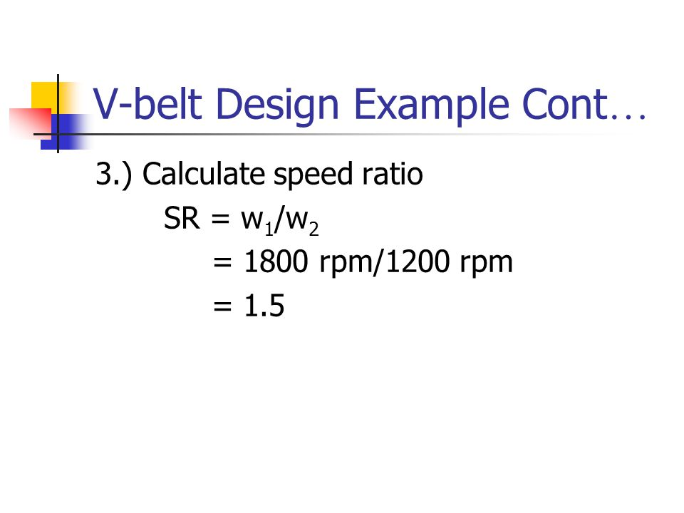 V-belt Design Example Cont … 3.) Calculate speed ratio SR = w 1 /w 2 = 1800 rpm/1200 rpm = 1.5
