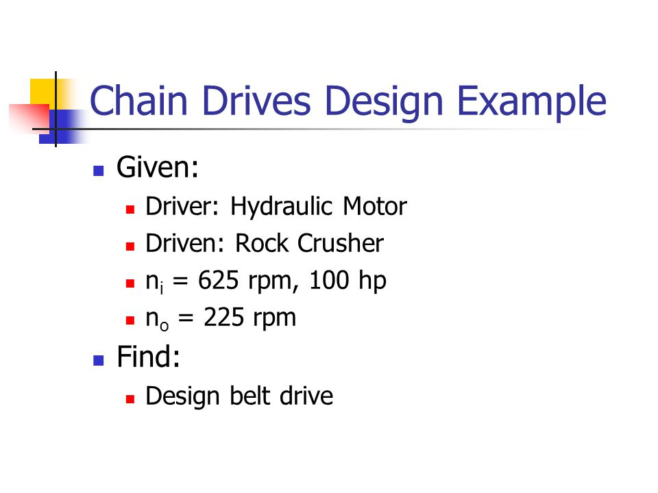 Chain Drives Design Example Given: Driver: Hydraulic Motor Driven: Rock Crusher n i = 625 rpm, 100 hp n o = 225 rpm Find: Design belt drive