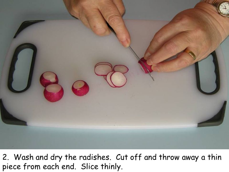 2. Wash and dry the radishes. Cut off and throw away a thin piece from each end. Slice thinly.