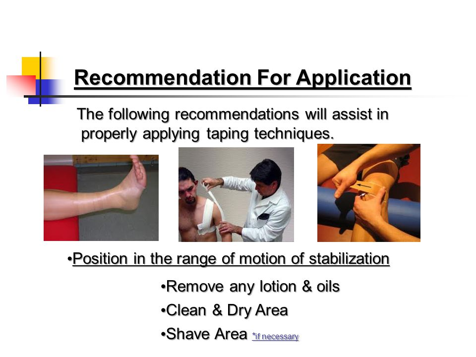 Recommendation For Application The following recommendations will assist in properly applying taping techniques.