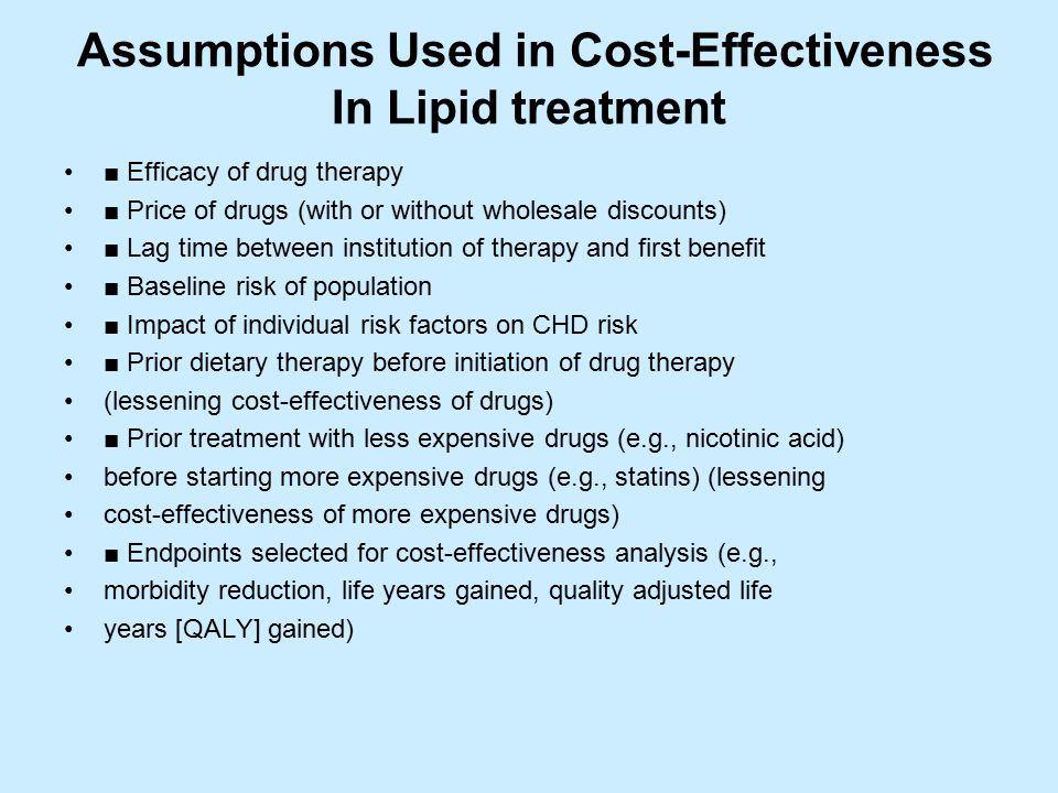 Assumptions Used in Cost-Effectiveness In Lipid treatment ■ Efficacy of drug therapy ■ Price of drugs (with or without wholesale discounts) ■ Lag time between institution of therapy and first benefit ■ Baseline risk of population ■ Impact of individual risk factors on CHD risk ■ Prior dietary therapy before initiation of drug therapy (lessening cost-effectiveness of drugs) ■ Prior treatment with less expensive drugs (e.g., nicotinic acid) before starting more expensive drugs (e.g., statins) (lessening cost-effectiveness of more expensive drugs) ■ Endpoints selected for cost-effectiveness analysis (e.g., morbidity reduction, life years gained, quality adjusted life years [QALY] gained)