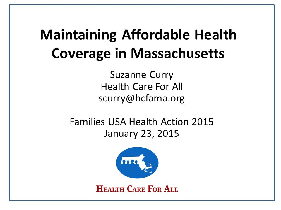 Maintaining Affordable Health Coverage in Massachusetts Suzanne Curry Health Care For All scurry@hcfama.org Families USA Health Action 2015 January 23, 2015
