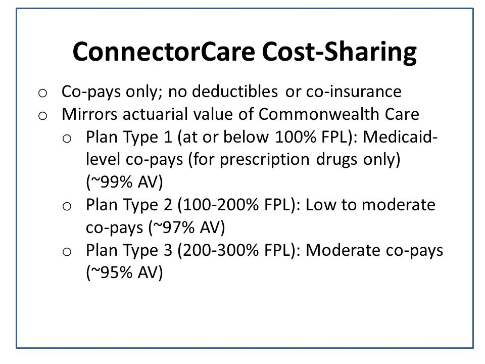ConnectorCare Cost-Sharing o Co-pays only; no deductibles or co-insurance o Mirrors actuarial value of Commonwealth Care o Plan Type 1 (at or below 10