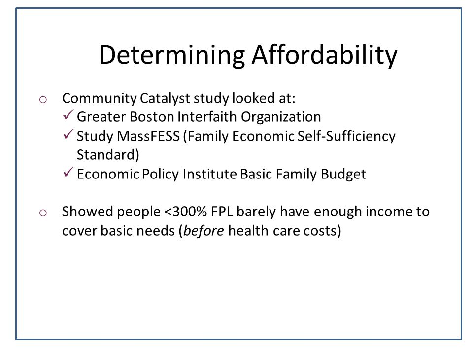 Determining Affordability o Community Catalyst study looked at: Greater Boston Interfaith Organization Study MassFESS (Family Economic Self-Sufficiency Standard) Economic Policy Institute Basic Family Budget o Showed people <300% FPL barely have enough income to cover basic needs (before health care costs)