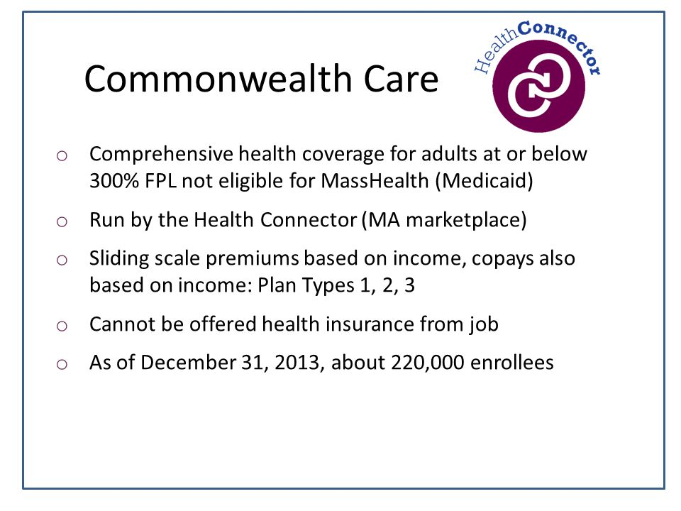 Commonwealth Care o Comprehensive health coverage for adults at or below 300% FPL not eligible for MassHealth (Medicaid) o Run by the Health Connector (MA marketplace) o Sliding scale premiums based on income, copays also based on income: Plan Types 1, 2, 3 o Cannot be offered health insurance from job o As of December 31, 2013, about 220,000 enrollees