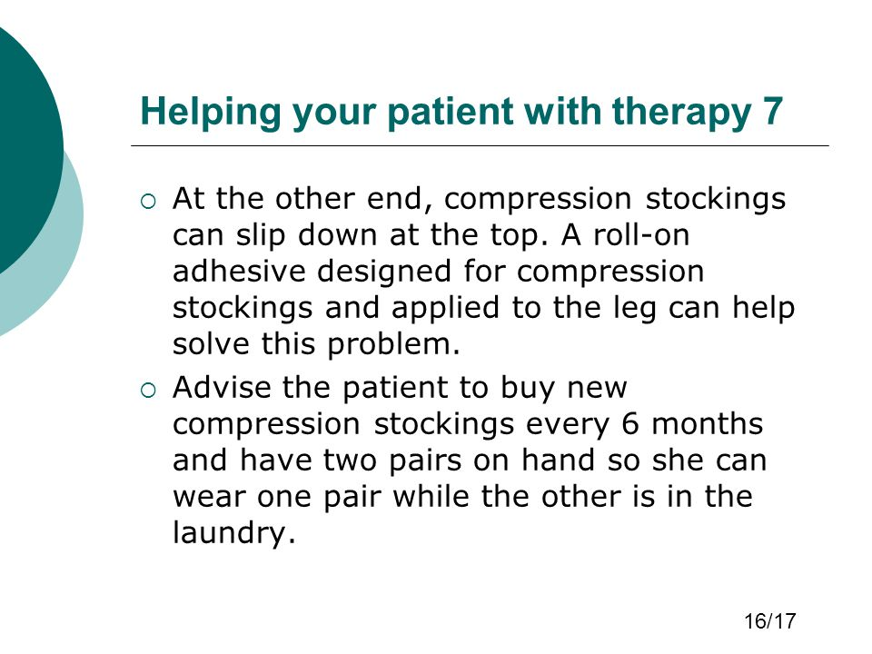 Helping your patient with therapy 7  At the other end, compression stockings can slip down at the top. A roll-on adhesive designed for compression st