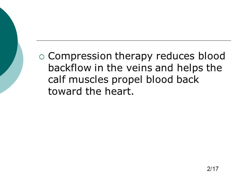  Compression therapy reduces blood backflow in the veins and helps the calf muscles propel blood back toward the heart. 2/17