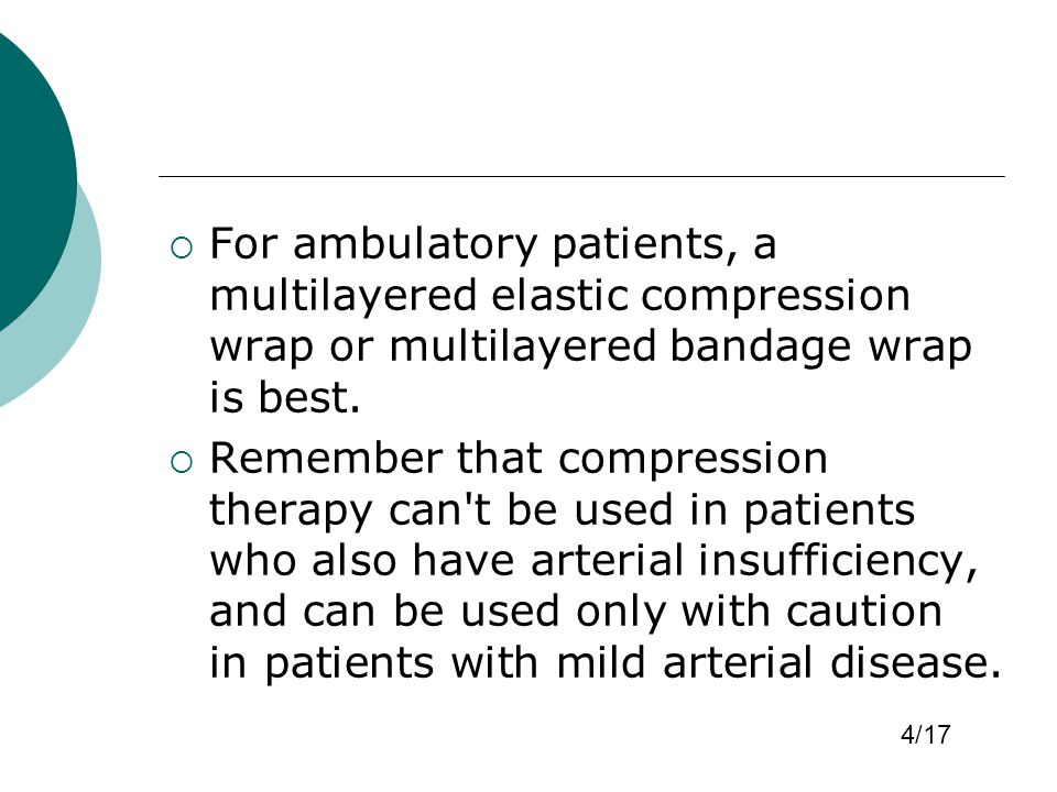 For ambulatory patients, a multilayered elastic compression wrap or multilayered bandage wrap is best.  Remember that compression therapy can't be