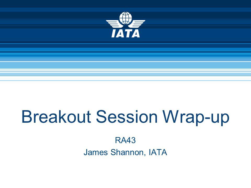 Breakout Session Wrap-up RA43 James Shannon, IATA