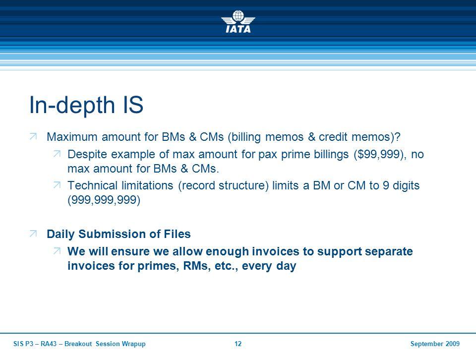 September 2009SIS P3 – RA43 – Breakout Session Wrapup12 In-depth IS  Maximum amount for BMs & CMs (billing memos & credit memos).