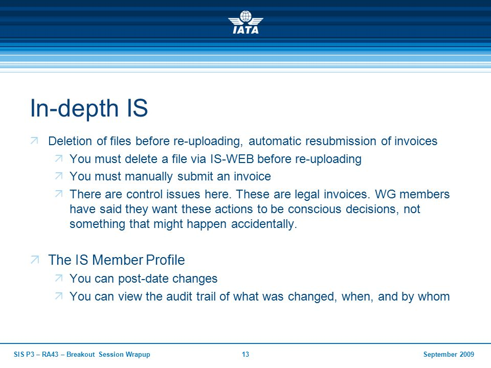 September 2009SIS P3 – RA43 – Breakout Session Wrapup13 In-depth IS  Deletion of files before re-uploading, automatic resubmission of invoices  You must delete a file via IS-WEB before re-uploading  You must manually submit an invoice  There are control issues here.