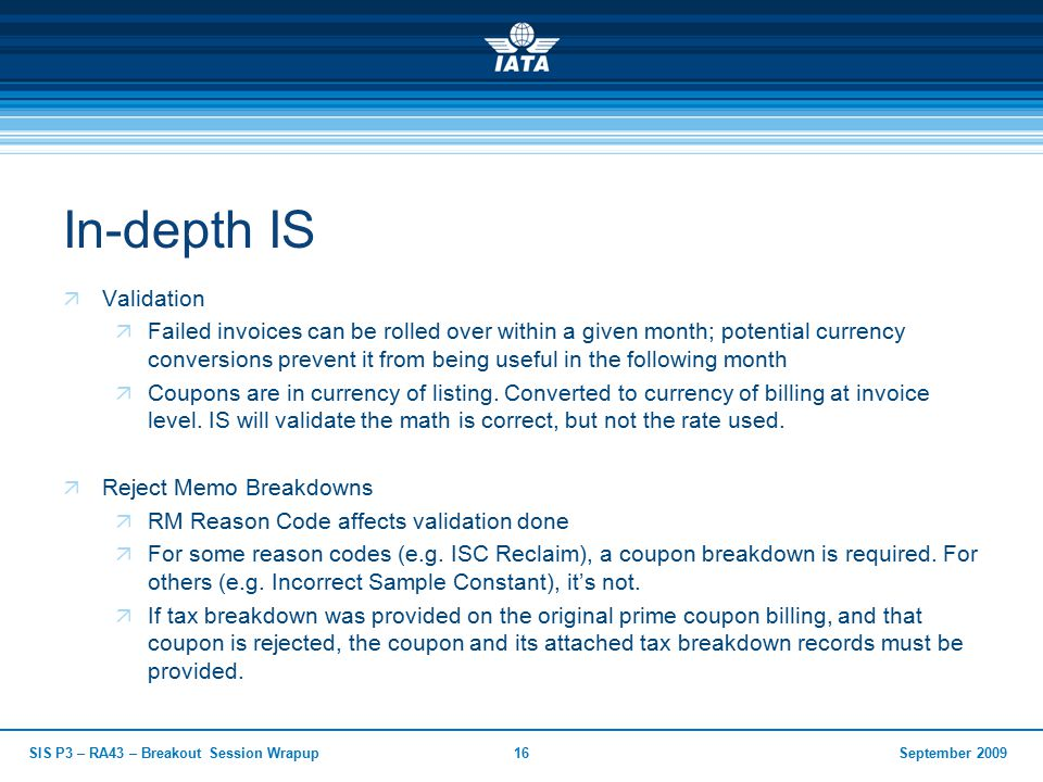 September 2009SIS P3 – RA43 – Breakout Session Wrapup16 In-depth IS  Validation  Failed invoices can be rolled over within a given month; potential currency conversions prevent it from being useful in the following month  Coupons are in currency of listing.