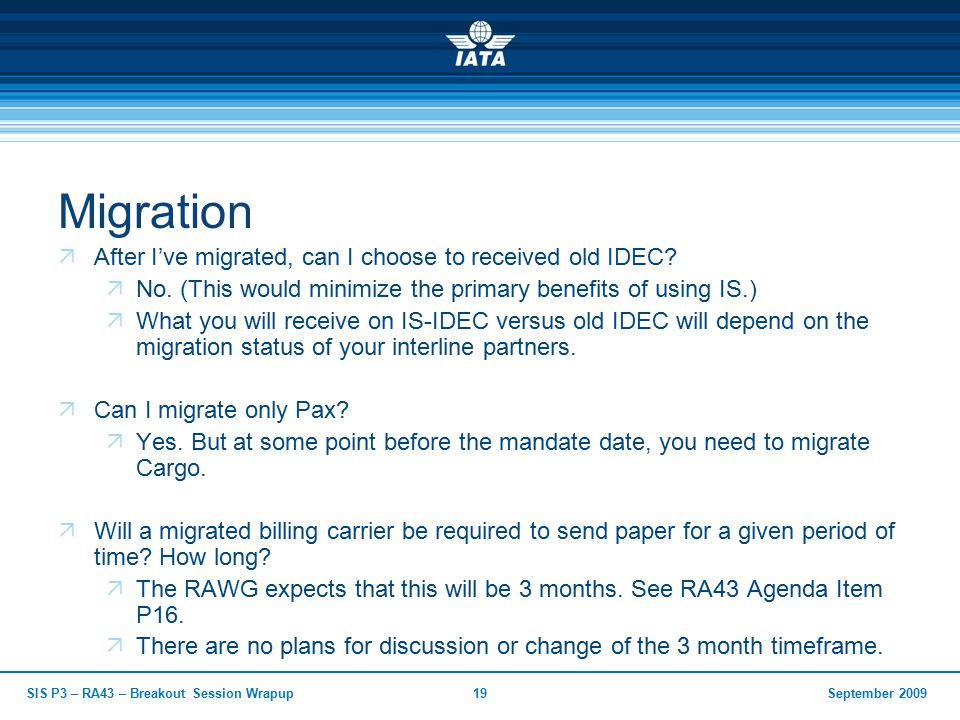 September 2009SIS P3 – RA43 – Breakout Session Wrapup19 Migration  After I've migrated, can I choose to received old IDEC.