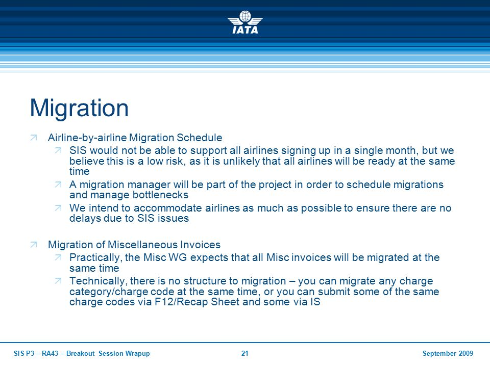 September 2009SIS P3 – RA43 – Breakout Session Wrapup21 Migration  Airline-by-airline Migration Schedule  SIS would not be able to support all airlines signing up in a single month, but we believe this is a low risk, as it is unlikely that all airlines will be ready at the same time  A migration manager will be part of the project in order to schedule migrations and manage bottlenecks  We intend to accommodate airlines as much as possible to ensure there are no delays due to SIS issues  Migration of Miscellaneous Invoices  Practically, the Misc WG expects that all Misc invoices will be migrated at the same time  Technically, there is no structure to migration – you can migrate any charge category/charge code at the same time, or you can submit some of the same charge codes via F12/Recap Sheet and some via IS