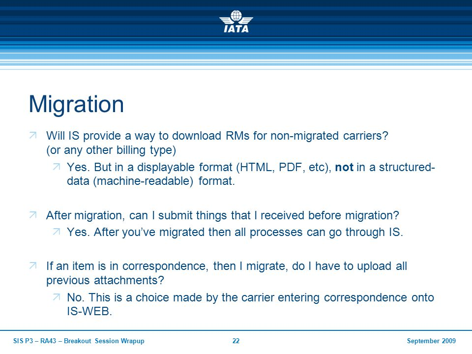 September 2009SIS P3 – RA43 – Breakout Session Wrapup22 Migration  Will IS provide a way to download RMs for non-migrated carriers.