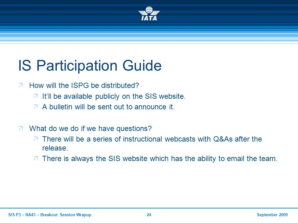 September 2009SIS P3 – RA43 – Breakout Session Wrapup24 IS Participation Guide  How will the ISPG be distributed.