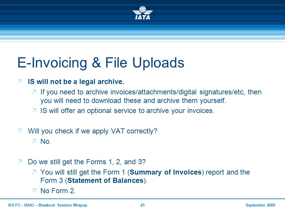 September 2009SIS P3 – RA43 – Breakout Session Wrapup25 E-Invoicing & File Uploads  IS will not be a legal archive.