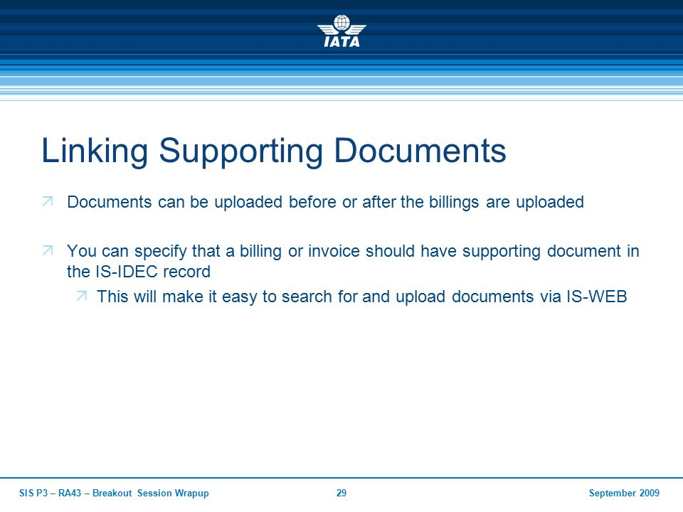 September 2009SIS P3 – RA43 – Breakout Session Wrapup29 Linking Supporting Documents  Documents can be uploaded before or after the billings are uploaded  You can specify that a billing or invoice should have supporting document in the IS-IDEC record  This will make it easy to search for and upload documents via IS-WEB