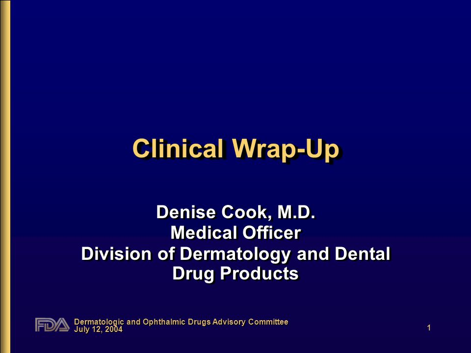 Dermatologic and Ophthalmic Drugs Advisory Committee July 12, 2004 1 Clinical Wrap-Up Denise Cook, M.D.
