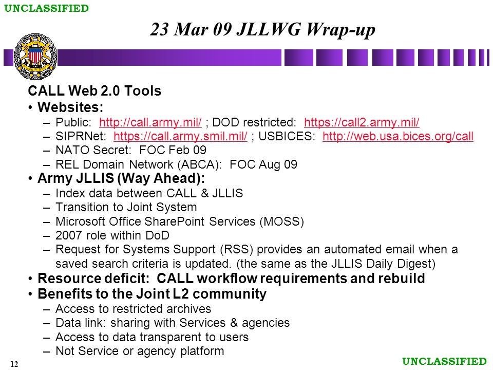 12 UNCLASSIFIED 23 Mar 09 JLLWG Wrap-up CALL Web 2.0 Tools Websites: –Public: http://call.army.mil/ ; DOD restricted: https://call2.army.mil/http://call.army.mil/https://call2.army.mil/ –SIPRNet: https://call.army.smil.mil/ ; USBICES: http://web.usa.bices.org/callhttps://call.army.smil.mil/http://web.usa.bices.org/call –NATO Secret: FOC Feb 09 –REL Domain Network (ABCA): FOC Aug 09 Army JLLIS (Way Ahead): –Index data between CALL & JLLIS –Transition to Joint System –Microsoft Office SharePoint Services (MOSS) –2007 role within DoD –Request for Systems Support (RSS) provides an automated email when a saved search criteria is updated.