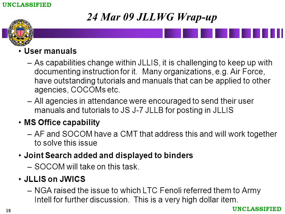 18 UNCLASSIFIED 24 Mar 09 JLLWG Wrap-up User manuals –As capabilities change within JLLIS, it is challenging to keep up with documenting instruction for it.