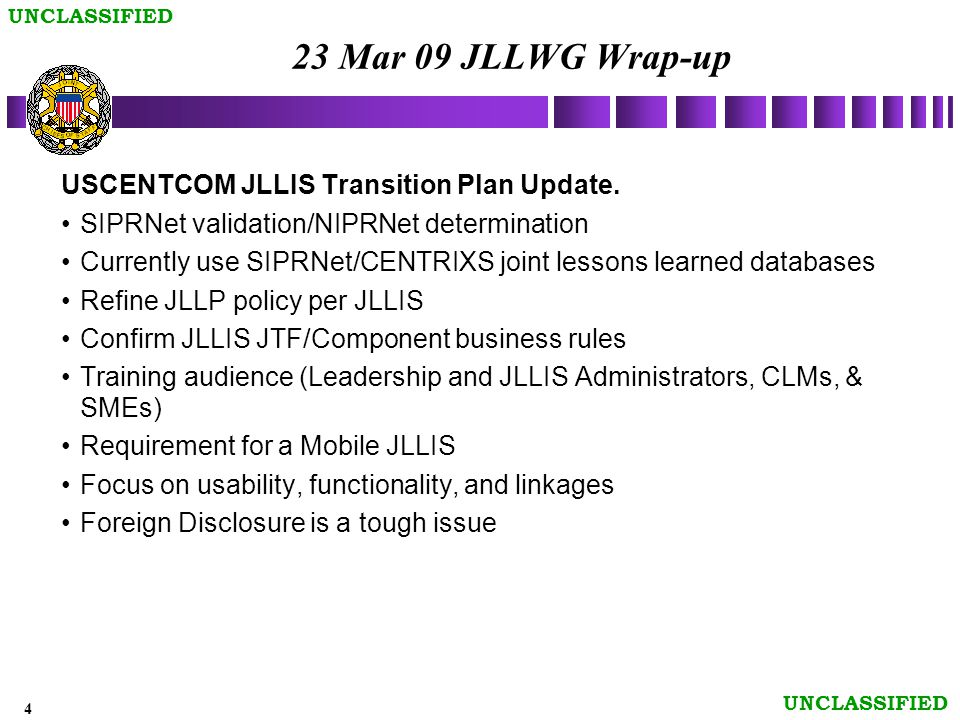 4 UNCLASSIFIED 23 Mar 09 JLLWG Wrap-up USCENTCOM JLLIS Transition Plan Update.