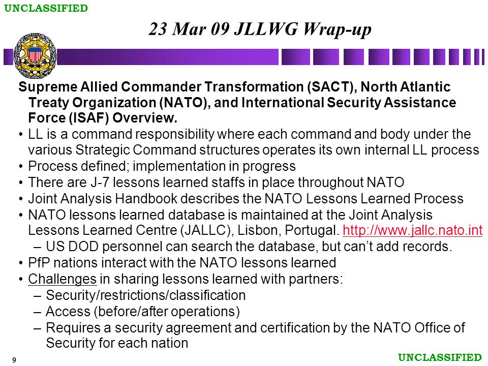 9 UNCLASSIFIED 23 Mar 09 JLLWG Wrap-up Supreme Allied Commander Transformation (SACT), North Atlantic Treaty Organization (NATO), and International Security Assistance Force (ISAF) Overview.