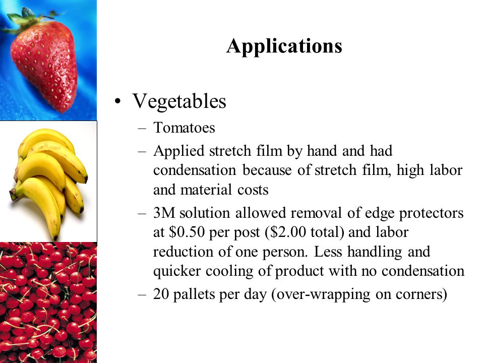 Applications Vegetables –Tomatoes –Applied stretch film by hand and had condensation because of stretch film, high labor and material costs –3M solution allowed removal of edge protectors at $0.50 per post ($2.00 total) and labor reduction of one person.