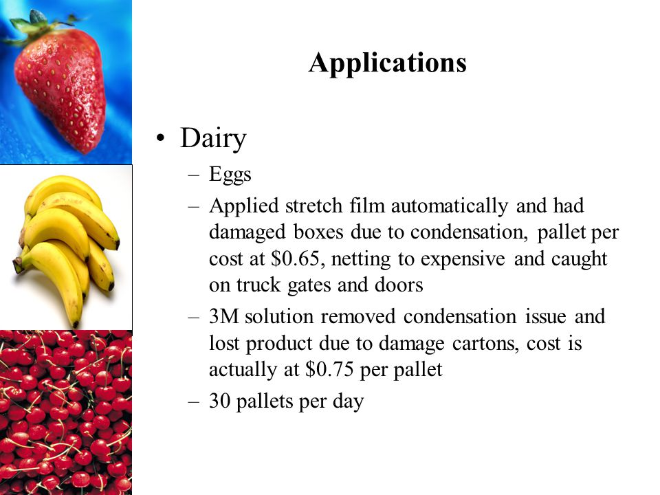 Applications Dairy –Eggs –Applied stretch film automatically and had damaged boxes due to condensation, pallet per cost at $0.65, netting to expensive and caught on truck gates and doors –3M solution removed condensation issue and lost product due to damage cartons, cost is actually at $0.75 per pallet –30 pallets per day