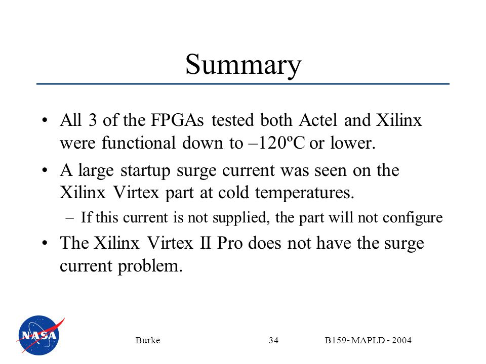 B159- MAPLD - 2004Burke34 Summary All 3 of the FPGAs tested both Actel and Xilinx were functional down to –120ºC or lower. A large startup surge curre