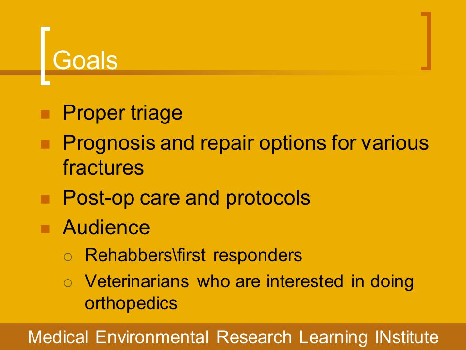 Goals Proper triage Prognosis and repair options for various fractures Post-op care and protocols Audience  Rehabbers\first responders  Veterinarian