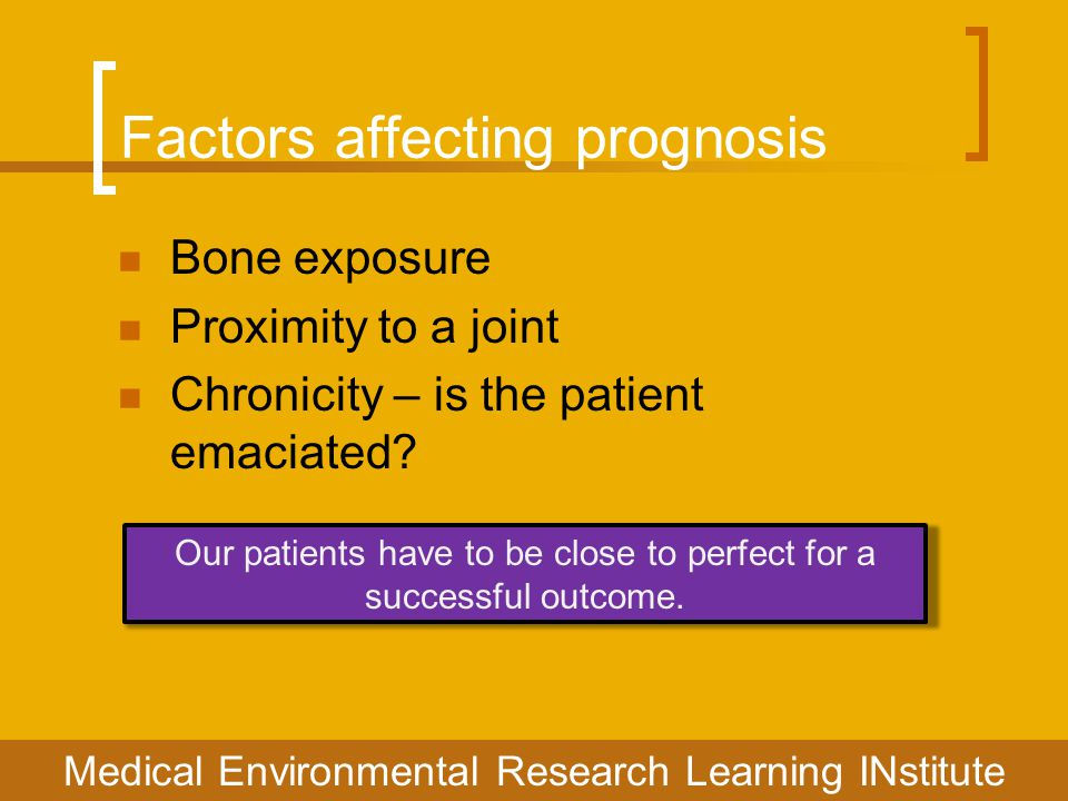 Factors affecting prognosis Bone exposure Proximity to a joint Chronicity – is the patient emaciated? Our patients have to be close to perfect for a s