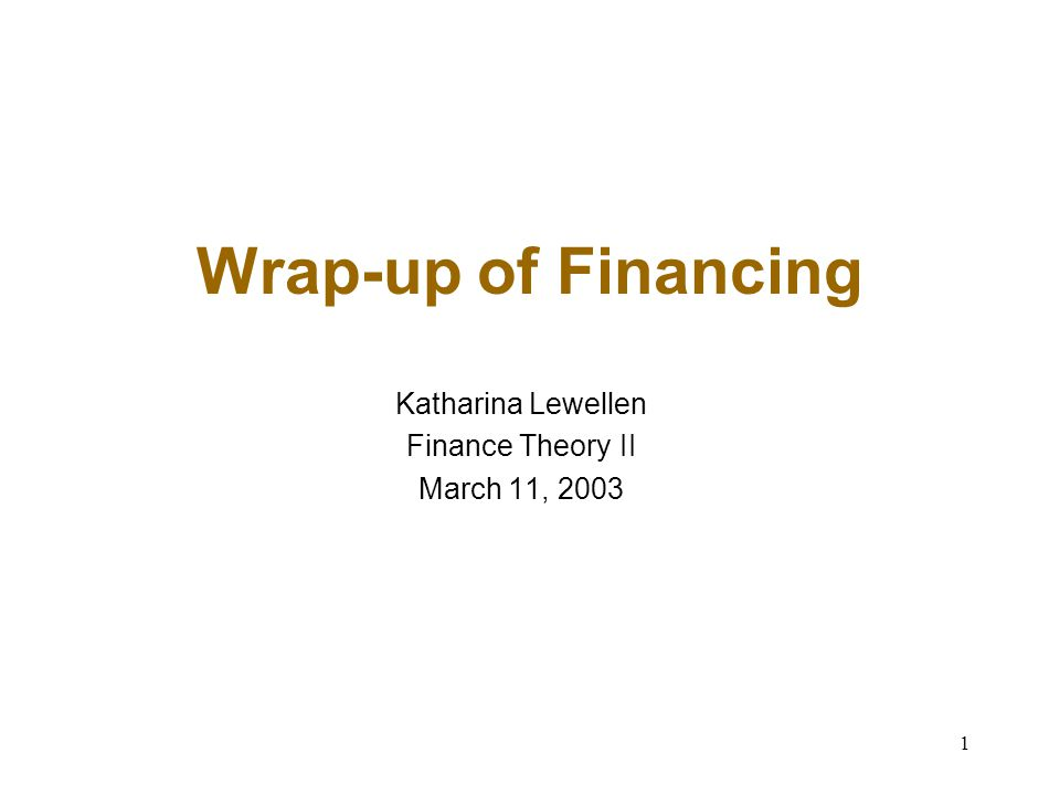 1 Wrap-up of Financing Katharina Lewellen Finance Theory II March 11, 2003
