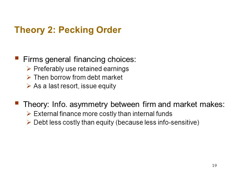 19 Theory 2: Pecking Order  Firms general financing choices:  Preferably use retained earnings  Then borrow from debt market  As a last resort, issue equity  Theory: Info.