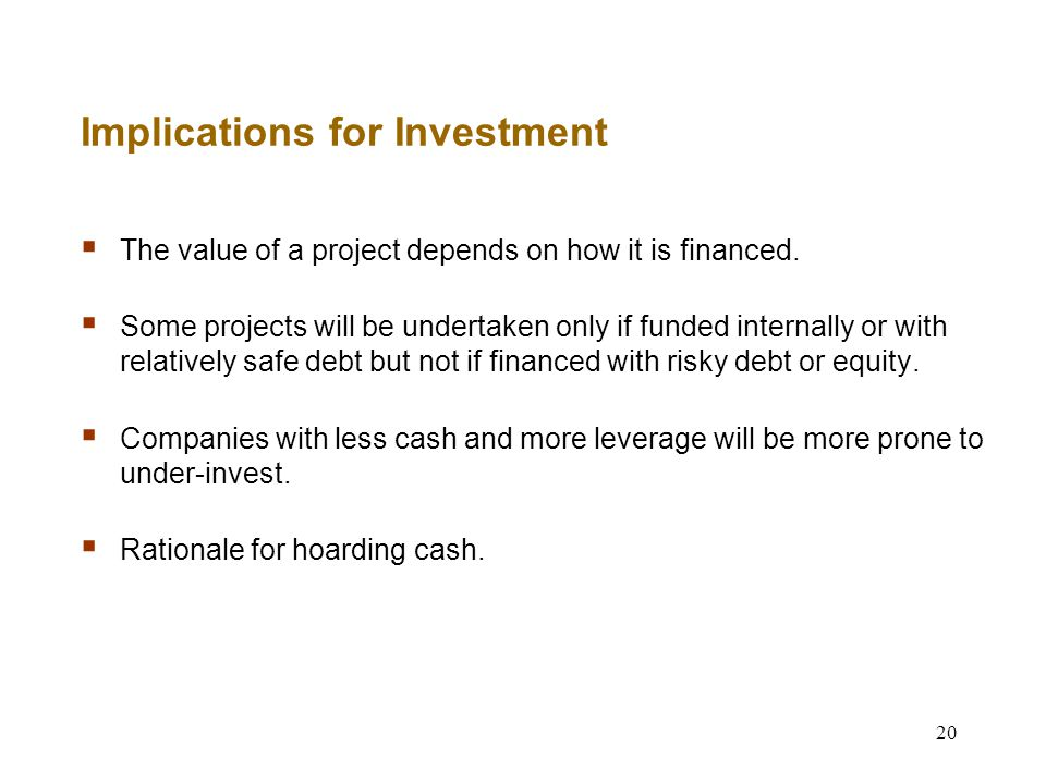 20 Implications for Investment  The value of a project depends on how it is financed.