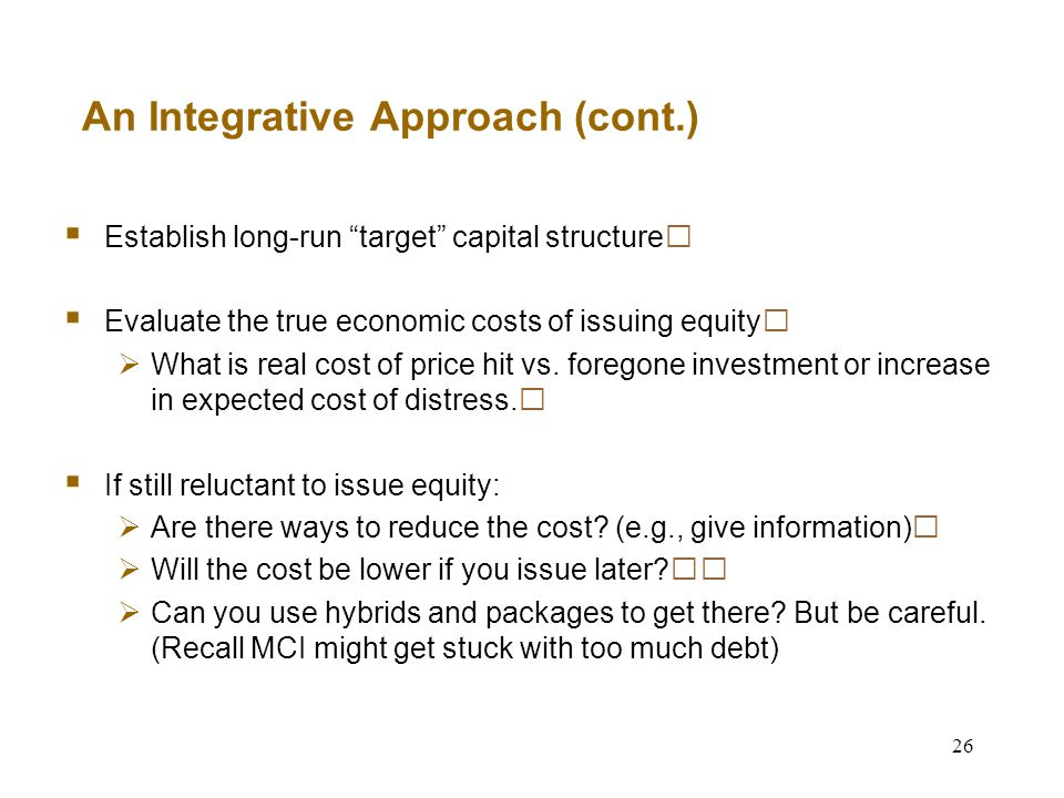 26 An Integrative Approach (cont.)  Establish long-run target capital structure  Evaluate the true economic costs of issuing equity  What is real cost of price hit vs.