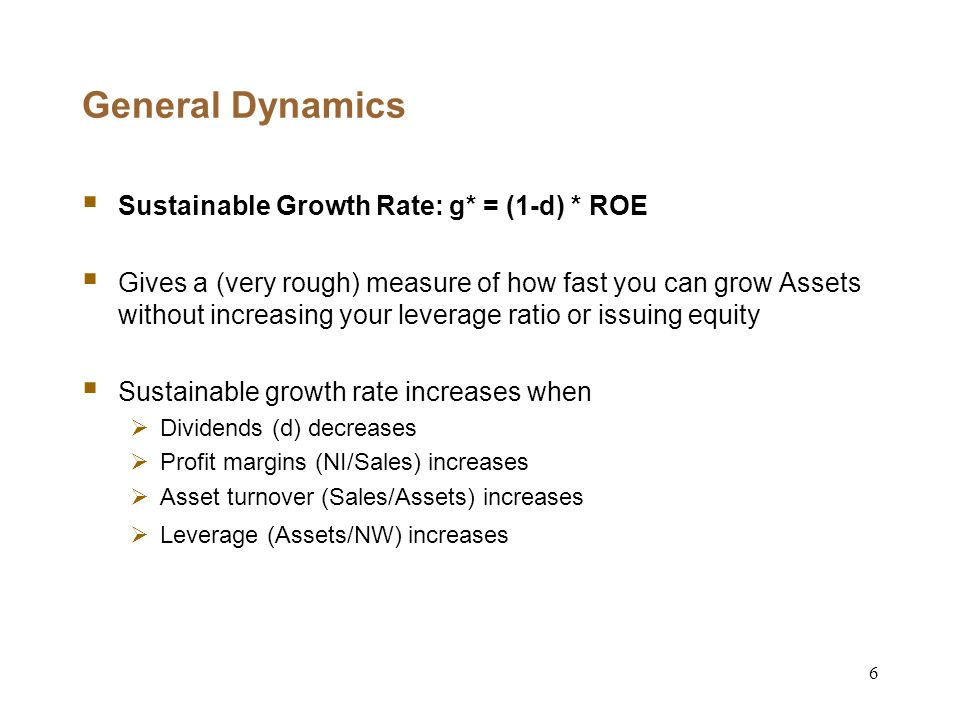6 General Dynamics  Sustainable Growth Rate: g* = (1-d) * ROE  Gives a (very rough) measure of how fast you can grow Assets without increasing your leverage ratio or issuing equity  Sustainable growth rate increases when  Dividends (d) decreases  Profit margins (NI/Sales) increases  Asset turnover (Sales/Assets) increases  Leverage (Assets/NW) increases