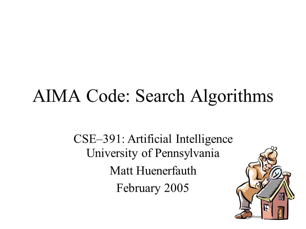 AIMA Code: Search Algorithms CSE–391: Artificial Intelligence University of Pennsylvania Matt Huenerfauth February 2005
