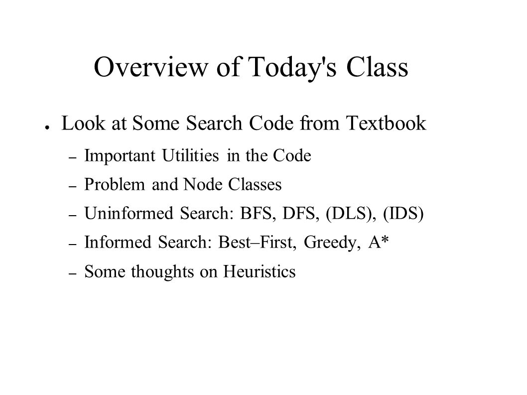 Overview of Today s Class ● Look at Some Search Code from Textbook – Important Utilities in the Code – Problem and Node Classes – Uninformed Search: BFS, DFS, (DLS), (IDS) – Informed Search: Best–First, Greedy, A* – Some thoughts on Heuristics