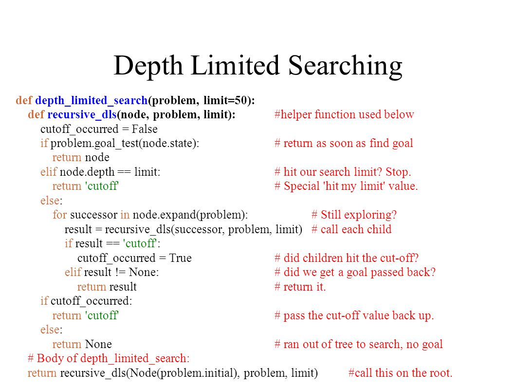 Depth Limited Searching def depth_limited_search(problem, limit=50): def recursive_dls(node, problem, limit): #helper function used below cutoff_occurred = False if problem.goal_test(node.state): # return as soon as find goal return node elif node.depth == limit: # hit our search limit.