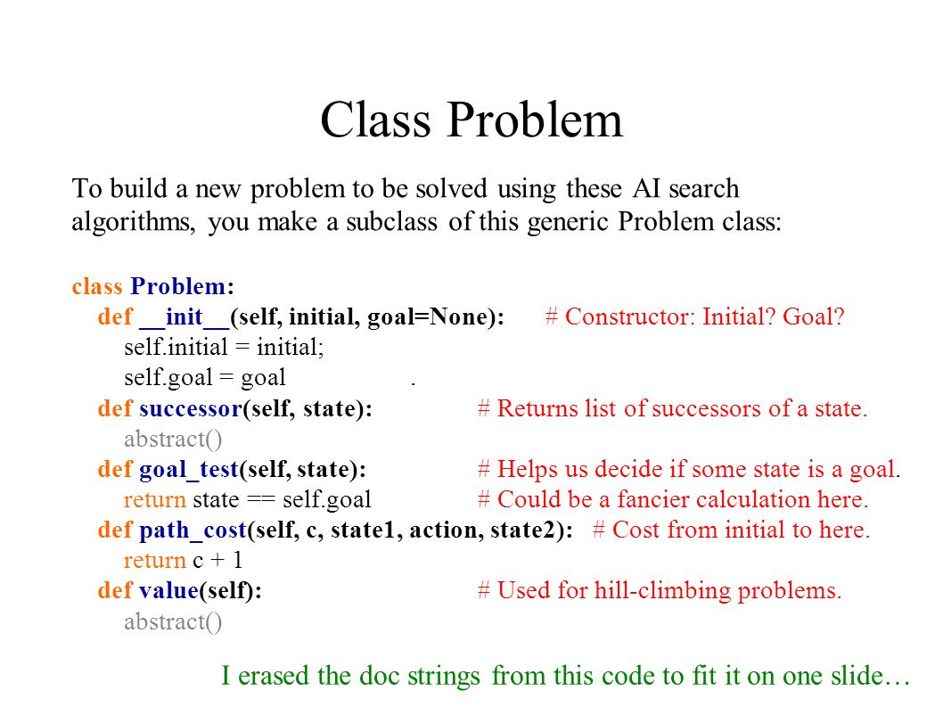 Class Problem To build a new problem to be solved using these AI search algorithms, you make a subclass of this generic Problem class: class Problem: def __init__(self, initial, goal=None): # Constructor: Initial.