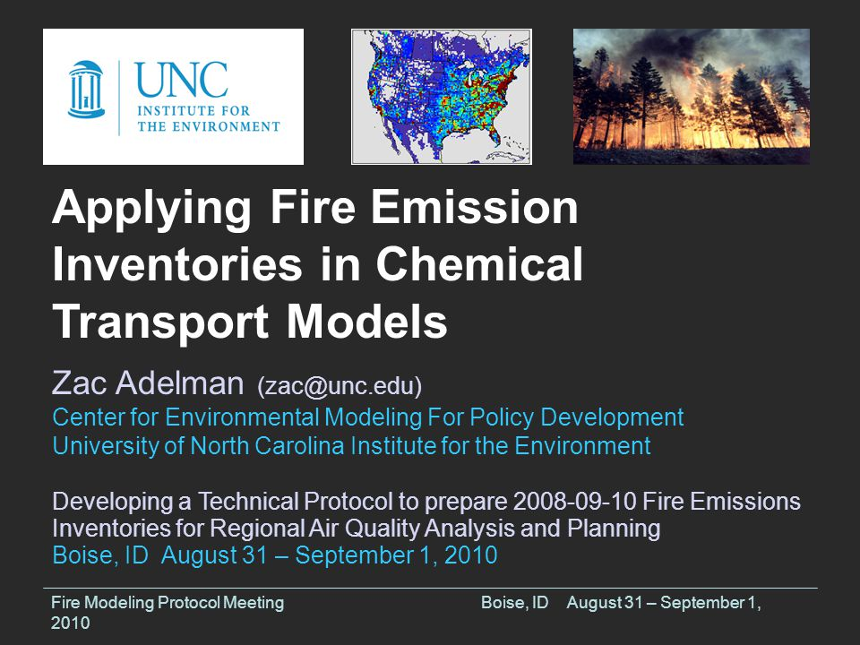 Fire Modeling Protocol MeetingBoise, IDAugust 31 – September 1, 2010 Applying Fire Emission Inventories in Chemical Transport Models Zac Adelman (zac@unc.edu) Center for Environmental Modeling For Policy Development University of North Carolina Institute for the Environment Developing a Technical Protocol to prepare 2008-09-10 Fire Emissions Inventories for Regional Air Quality Analysis and Planning Boise, ID August 31 – September 1, 2010