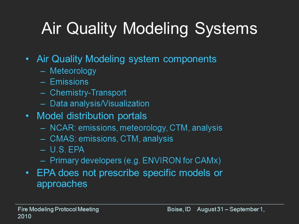 Air Quality Modeling Systems Fire Modeling Protocol MeetingBoise, IDAugust 31 – September 1, 2010 Air Quality Modeling system components –Meteorology –Emissions –Chemistry-Transport –Data analysis/Visualization Model distribution portals –NCAR: emissions, meteorology, CTM, analysis –CMAS: emissions, CTM, analysis –U.S.