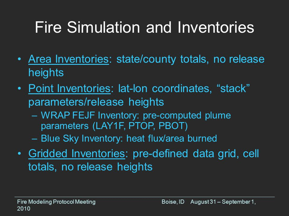 Fire Simulation and Inventories Area Inventories: state/county totals, no release heights Point Inventories: lat-lon coordinates, stack parameters/release heights –WRAP FEJF Inventory: pre-computed plume parameters (LAY1F, PTOP, PBOT) –Blue Sky Inventory: heat flux/area burned Gridded Inventories: pre-defined data grid, cell totals, no release heights Fire Modeling Protocol MeetingBoise, IDAugust 31 – September 1, 2010