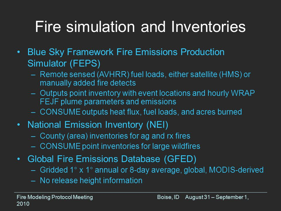 Fire simulation and Inventories Fire Modeling Protocol MeetingBoise, IDAugust 31 – September 1, 2010 Blue Sky Framework Fire Emissions Production Simulator (FEPS) –Remote sensed (AVHRR) fuel loads, either satellite (HMS) or manually added fire detects –Outputs point inventory with event locations and hourly WRAP FEJF plume parameters and emissions –CONSUME outputs heat flux, fuel loads, and acres burned National Emission Inventory (NEI) –County (area) inventories for ag and rx fires –CONSUME point inventories for large wildfires Global Fire Emissions Database (GFED) –Gridded 1° x 1° annual or 8-day average, global, MODIS-derived –No release height information