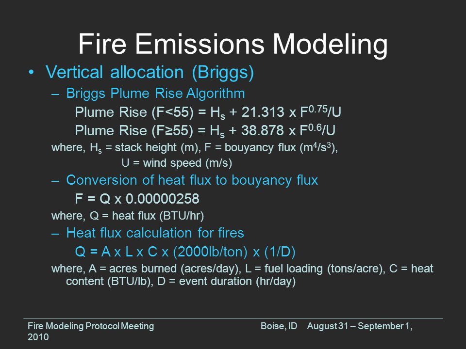 Fire Emissions Modeling Vertical allocation (Briggs) –Briggs Plume Rise Algorithm Plume Rise (F<55) = H s + 21.313 x F 0.75 /U Plume Rise (F≥55) = H s + 38.878 x F 0.6 /U where, H s = stack height (m), F = bouyancy flux (m 4 /s 3 ), U = wind speed (m/s) –Conversion of heat flux to bouyancy flux F = Q x 0.00000258 where, Q = heat flux (BTU/hr) –Heat flux calculation for fires Q = A x L x C x (2000lb/ton) x (1/D) where, A = acres burned (acres/day), L = fuel loading (tons/acre), C = heat content (BTU/lb), D = event duration (hr/day) Fire Modeling Protocol MeetingBoise, IDAugust 31 – September 1, 2010